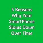 5 Reasons Why Your SmartPhone Slows Down Over Time